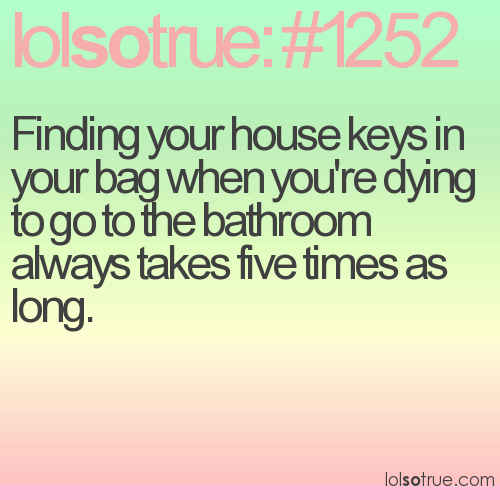 Finding your house keys in your bag when you're dying to go to the bathroom always takes five times as long.
