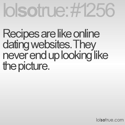 Recipes are like online dating websites. They never end up looking like the picture.