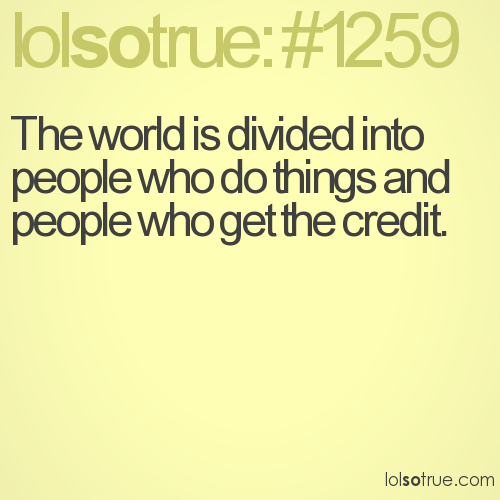 The world is divided into people who do things and people who get the credit.