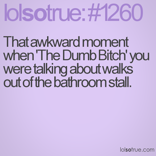 That awkward moment when 'The Dumb Bitch' you were talking about walks out of the bathroom stall.