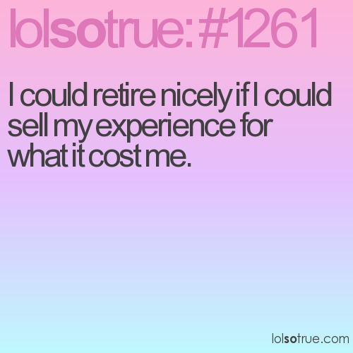 I could retire nicely if I could sell my experience for what it cost me.
