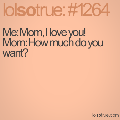 Me: Mom, I love you!