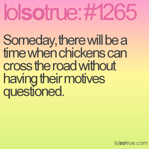 Someday, there will be a time when chickens can cross the road without having their motives questioned.