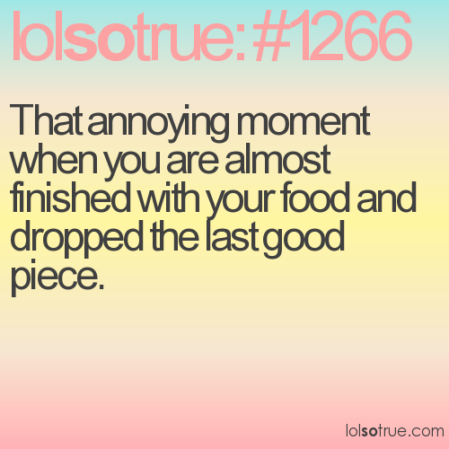 That annoying moment when you are almost finished with your food and dropped the last good piece.