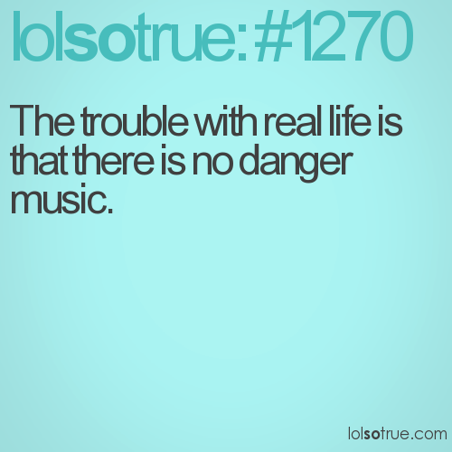 The trouble with real life is that there is no danger music.