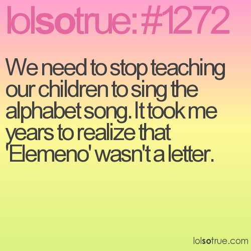 We need to stop teaching our children to sing the alphabet song. It took me years to realize that 'Elemeno' wasn't a letter.
