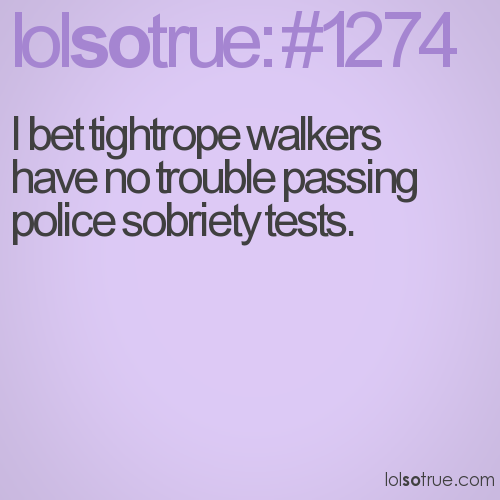 I bet tightrope walkers have no trouble passing police sobriety tests.