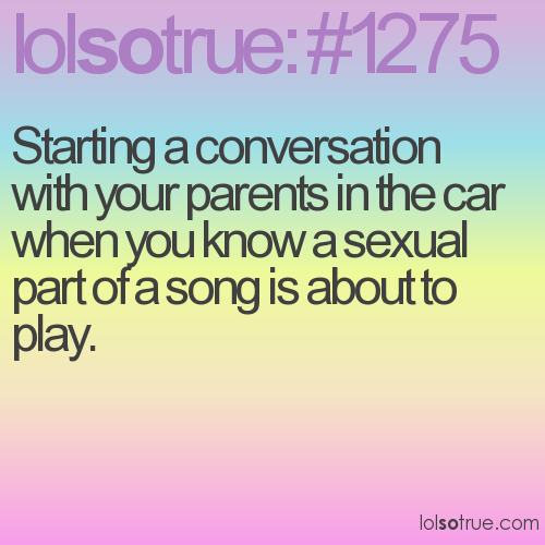 Starting a conversation with your parents in the car when you know a sexual part of a song is about to play.