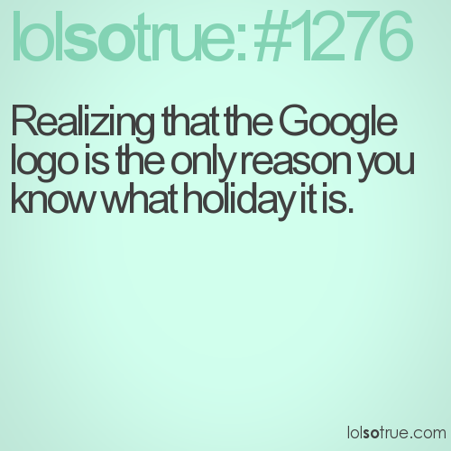 Realizing that the Google logo is the only reason you know what holiday it is.
