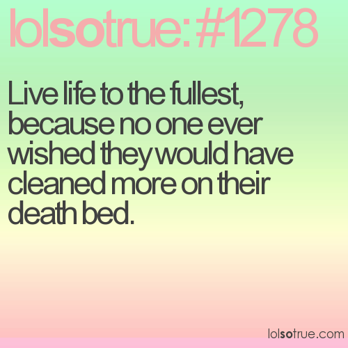 Live life to the fullest, because no one ever wished they would have cleaned more on their death bed.