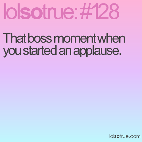 That boss moment when you started an applause.