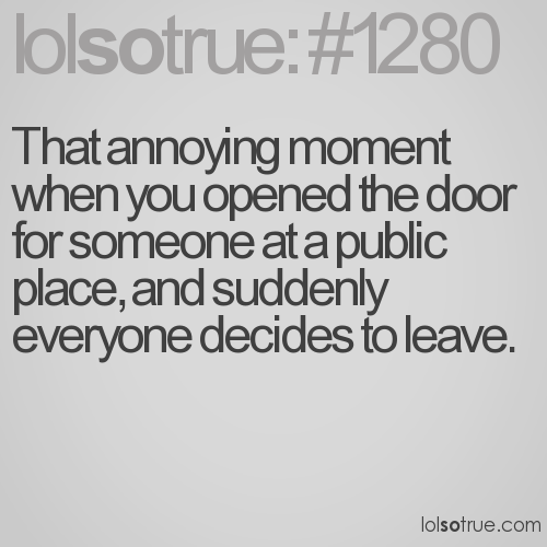 That annoying moment when you opened the door for someone at a public place, and suddenly everyone decides to leave.