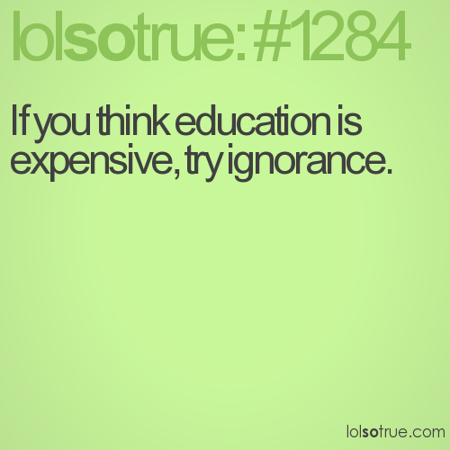 If you think education is expensive, try ignorance.