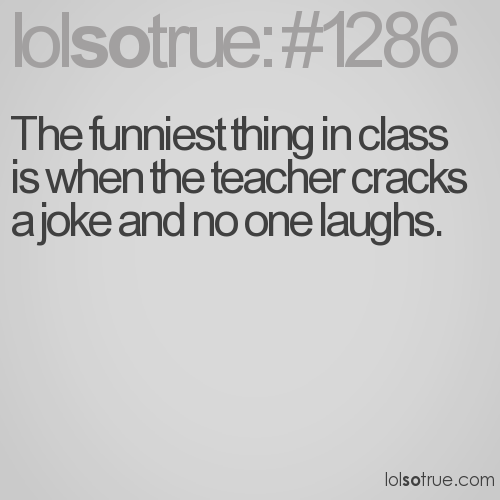 The funniest thing in class is when the teacher cracks a joke and no one laughs.