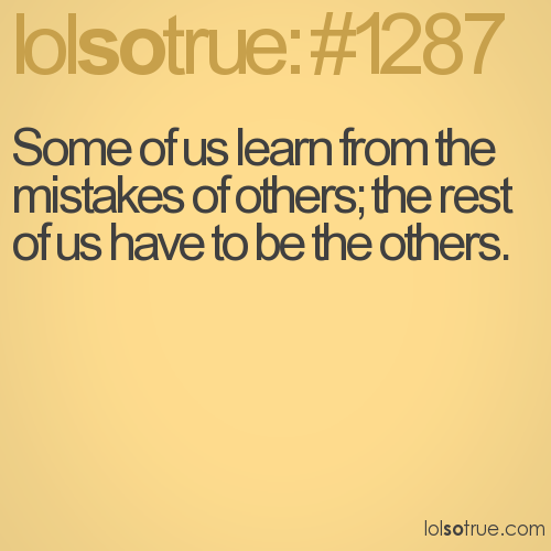 Some of us learn from the mistakes of others; the rest of us have to be the others.