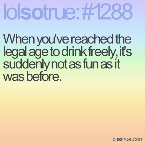 When you've reached the legal age to drink freely, it's suddenly not as fun as it was before.