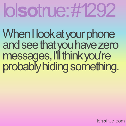 When I look at your phone and see that you have zero messages, I'll think you're probably hiding something.