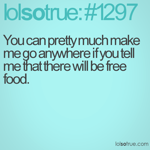 You can pretty much make me go anywhere if you tell me that there will be free food.