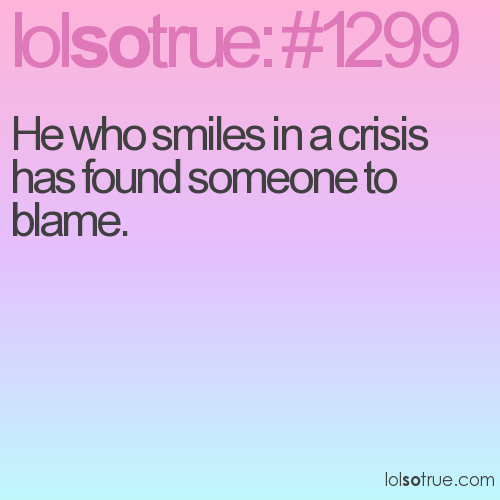 He who smiles in a crisis has found someone to blame.