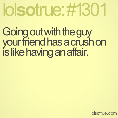 Going out with the guy your friend has a crush on is like having an affair.
