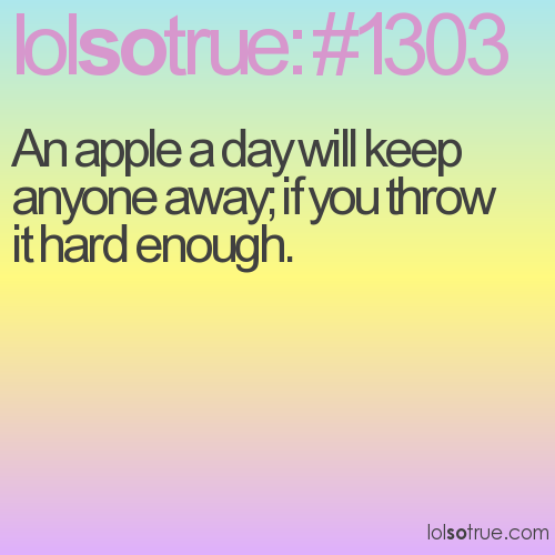 An apple a day will keep anyone away; if you throw it hard enough.