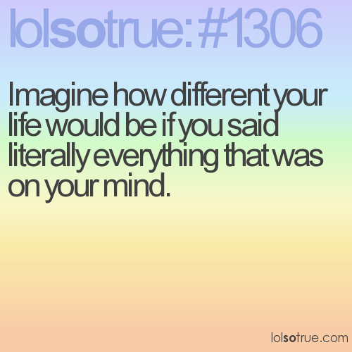 Imagine how different your life would be if you said literally everything that was on your mind.