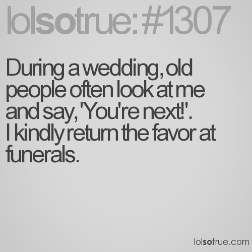 During a wedding, old people often look at me and say, 'You're next!'. 