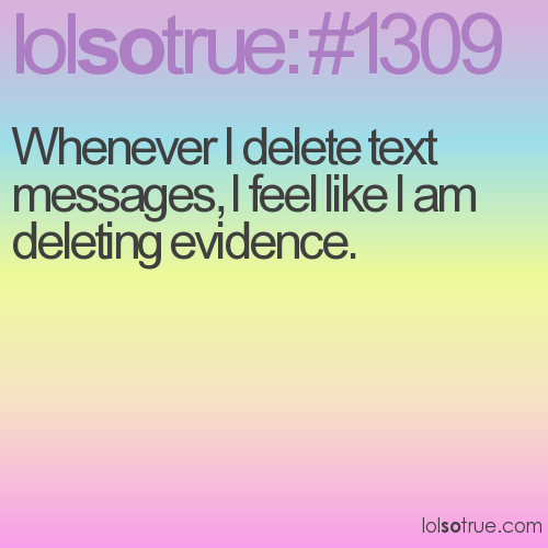 Whenever I delete text messages, I feel like I am deleting evidence.