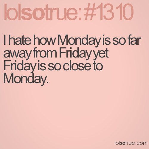 I hate how Monday is so far away from Friday yet Friday is so close to Monday.
