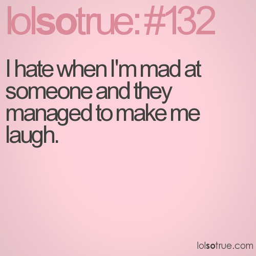 I hate when I'm mad at someone and they managed to make me laugh.