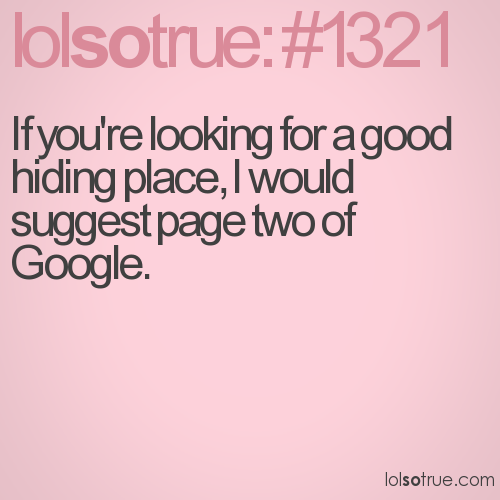 If you're looking for a good hiding place, I would suggest page two of Google.