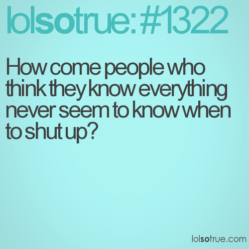 How come people who think they know everything never seem to know when to shut up?
