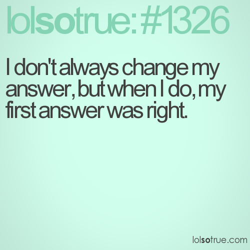 I don't always change my answer, but when I do, my first answer was right.