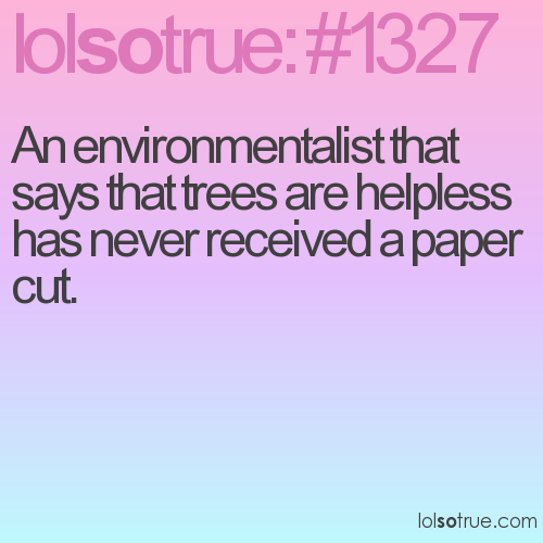An environmentalist that says that trees are helpless has never received a paper cut.