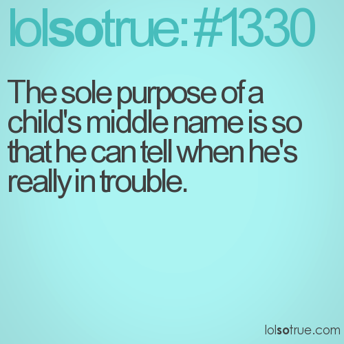 The sole purpose of a child's middle name is so that he can tell when he's really in trouble.