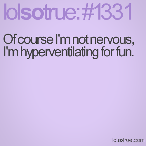 Of course I'm not nervous, I'm hyperventilating for fun.