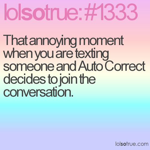 That annoying moment when you are texting someone and Auto Correct decides to join the conversation.