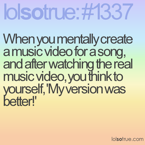 When you mentally create a music video for a song, and after watching the real music video, you think to yourself, 'My version was better!'