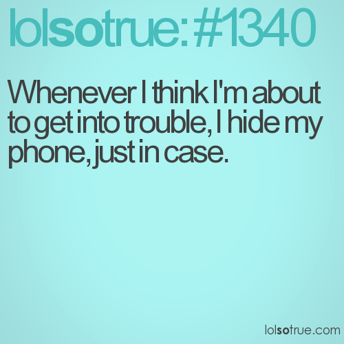 Whenever I think I'm about to get into trouble, I hide my phone, just in case.