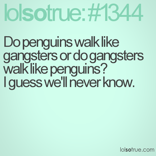 Do penguins walk like gangsters or do gangsters walk like penguins?