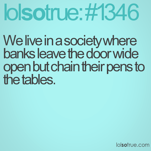 We live in a society where banks leave the door wide open but chain their pens to the tables.