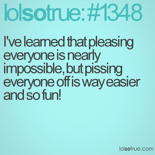 I've learned that pleasing everyone is nearly impossible, but pissing everyone off is way easier and so fun!