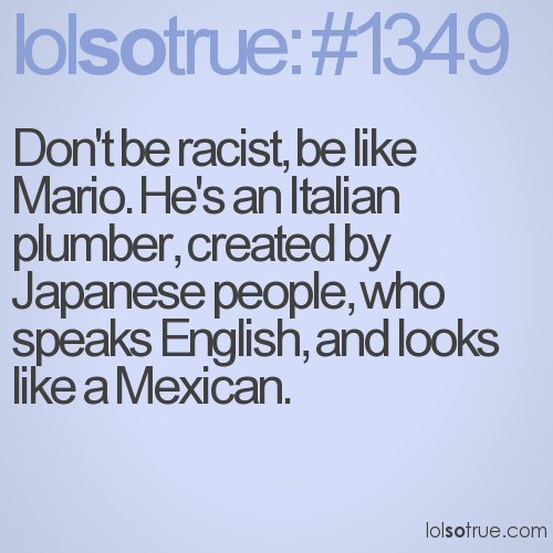 Don't be racist, be like Mario. He's an Italian plumber, created by Japanese people, who speaks English, and looks like a Mexican.