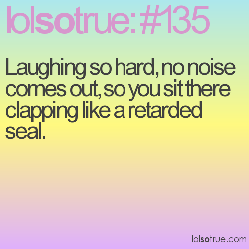 Laughing so hard, no noise comes out, so you sit there clapping like a retarded seal.