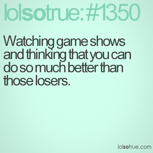 Watching game shows and thinking that you can do so much better than those losers.