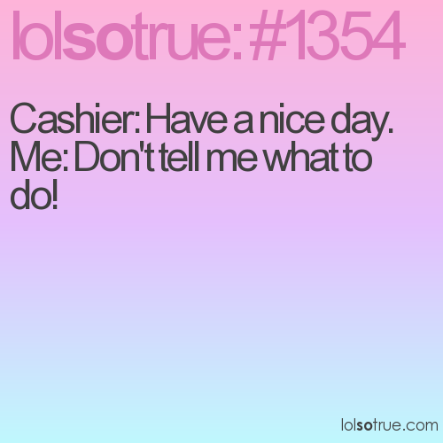 Cashier: Have a nice day.