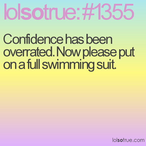 Confidence has been overrated. Now please put on a full swimming suit.