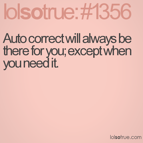 Auto correct will always be there for you; except when you need it.