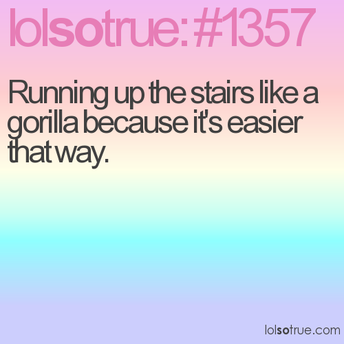 Running up the stairs like a gorilla because it's easier that way.