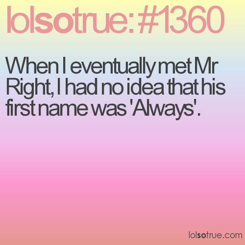 When I eventually met Mr Right, I had no idea that his first name was 'Always'.